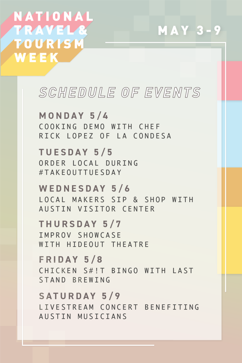National Travel & Tourism Week Schedule of Events May 3 to 9 Monday Cooking Demo with Chef Rick Lopez of La Condesa Tuesday Order Local During Hashtag Takeout Tuesday Wednesday Local Makers Sip and Shop with Austin Visitor Center Thursday Improv Showcase with Hideout Theatre Friday Chicken Shit Bingo with Last Stand Brewing Saturday Livestream Concert Benefiting Austin Musicians