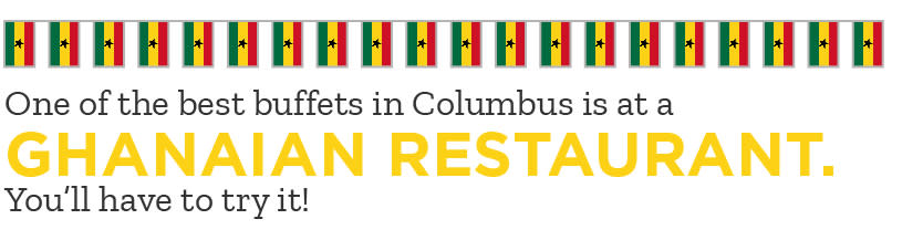 Global Food - One of the best buffets in Columbus is at  a Ghanian Restaurant. You have to try it.