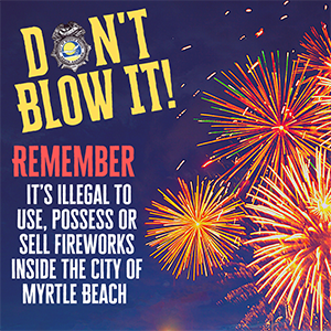 Don't Blow It! It is illegal to use, posses or sell fireworks inside the City of Myrtle Beach