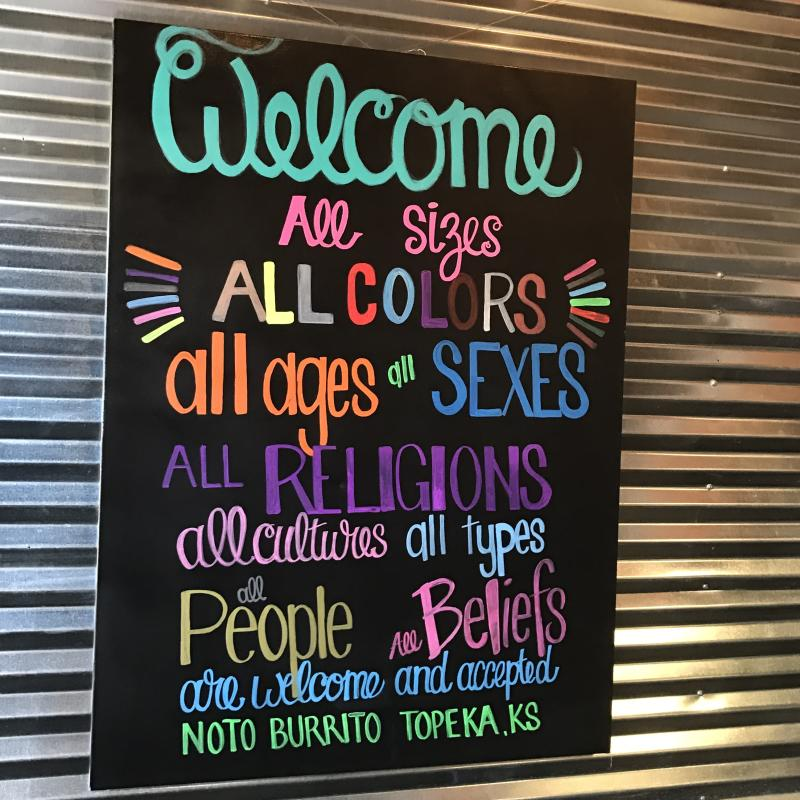 Sign at NOTO Burrito says: Welcome all sizes, all colors, all ages and sexes, all religions, all cultures, all types, all people all beliefs are welcome and accepted NOTO Burrito Topeka, KS""