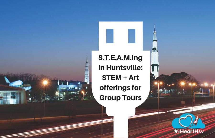 S.T.E.A.M.ing in Huntsville: STEM + Art offerings for Group Tours in Huntsville, Alabama via iHeartHsv.com