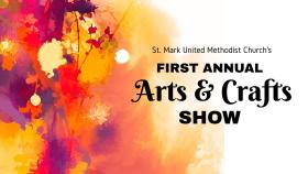 St. Mark UMC's First Annual Arts & Crafts Show