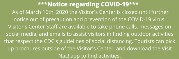 ***Notice regarding COVID-19***     As of March 16th, 2020 the Visitor's Center is closed until further notice out of precaution and prevention of the COVID-19 virus. Visitor's Center Staff are available to take phone calls, messages on social media, and emails to assist visitors in finding outdoor activities that respect the CDC's guidelines of social distancing. Tourists can pick up brochures outside of the Visitor's Center, and download the Visit Nac! app to find activities.