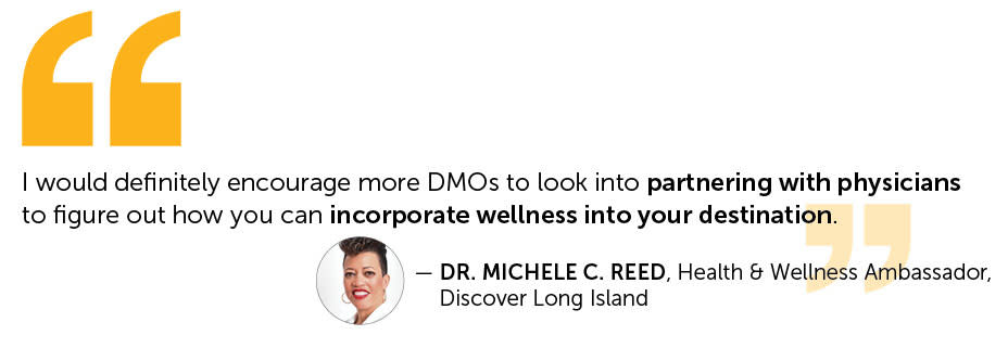 quote from Dr Michele Reed Health & Wellness Ambassador for Discover Long Island.  I would definitely encourage more DMOs to look into partnering with physicians to figure out how you can incorporate wellness into your destination.