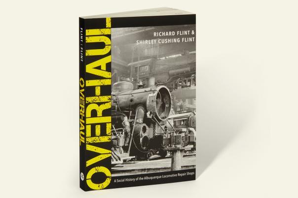 Overhaul: A Social History of the Albuquerque Locomotive Repair Shops by Richard Flint and Shirley Cushing Flint