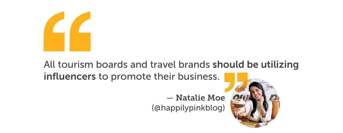 Quote from Natalie Moe All tourism boards and travel brands should be utilizing influencers to promote their business