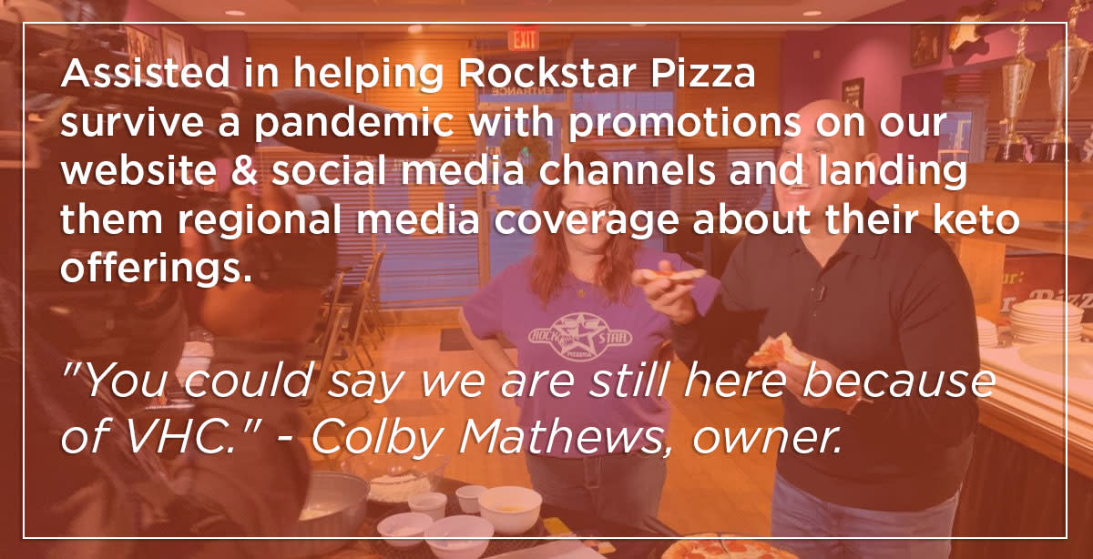 """Assisted in helping Rockstar Pizza survive a pandemic with promotions on our website and social media channels and landing them regional media coverage about their keto offerings. """"You could say we are still here because of VHC."""" - Colby Mathews, owner."""
